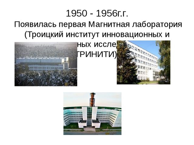 1950 - 1956г.г. Появилась первая Магнитная лаборатория (Троицкий институт инн...