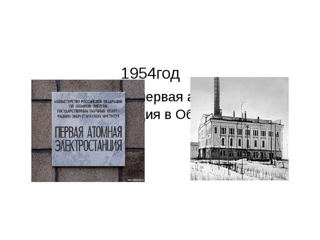 1954год Построена первая атомная электростанция в Обнинске.