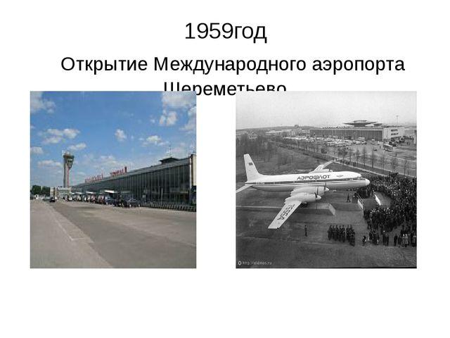 1959год Открытие Международного аэропорта Шереметьево
