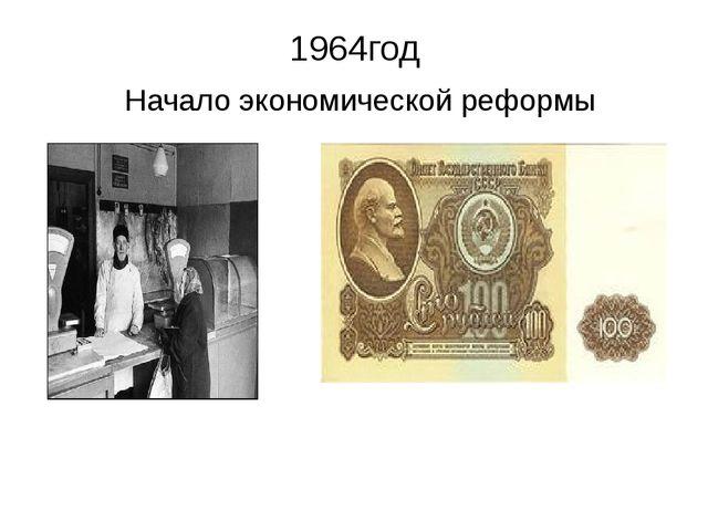 1964год Начало экономической реформы