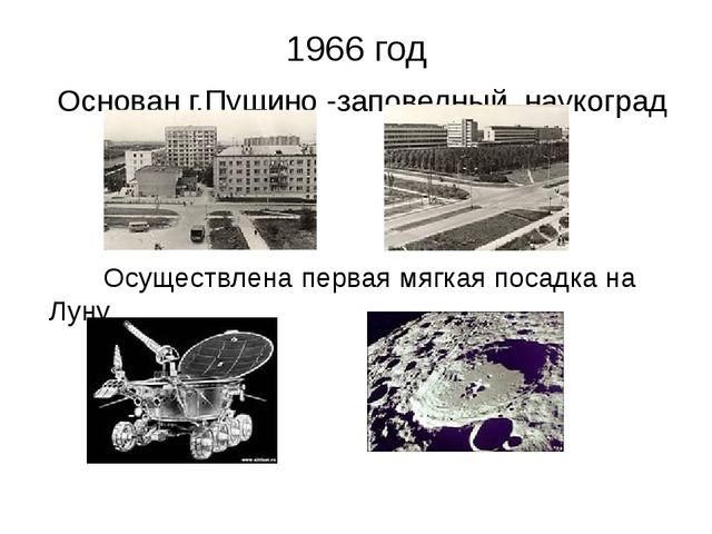 1966 год Основан г.Пущино -заповедный наукоград Осуществлена первая мягкая по...