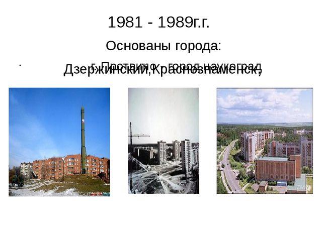 1981 - 1989г.г. Основаны города: Дзержинский,Краснознаменск, г. Протвино - го...