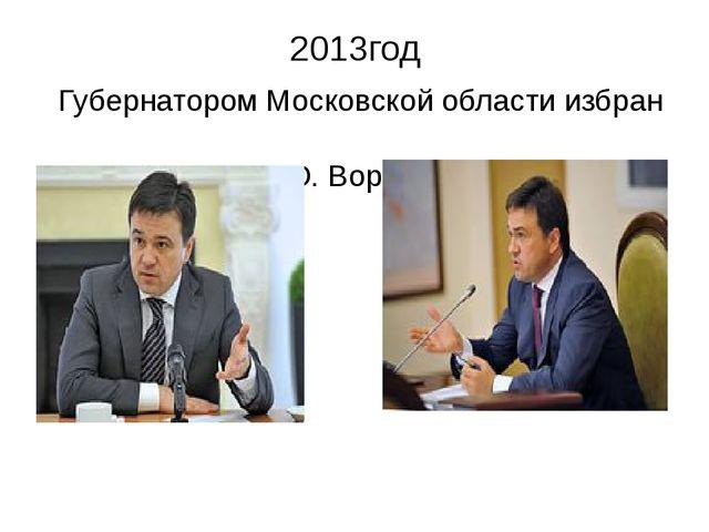 2013год Губернатором Московской области избран А.Ю. Воробьев