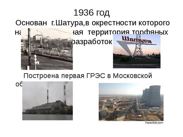 1936 год Основан г.Шатура,в окрестности которого находится крупная территория...