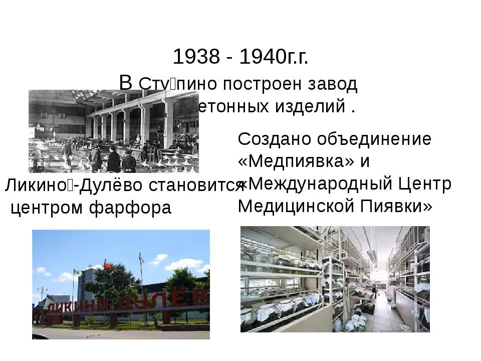 1938 - 1940г.г. В Сту́пино построен завод железобетонных изделий . Ликино́-Д...