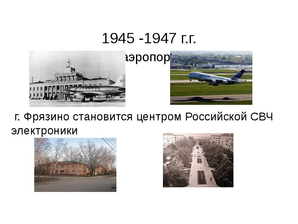 1945 -1947 г.г. Открытие аэропорта «Внуково» г. Фрязино становится центром Р...