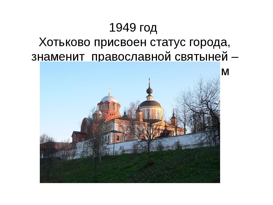 1949 год Хотьково присвоен статус города, знаменит православной святыней –По...