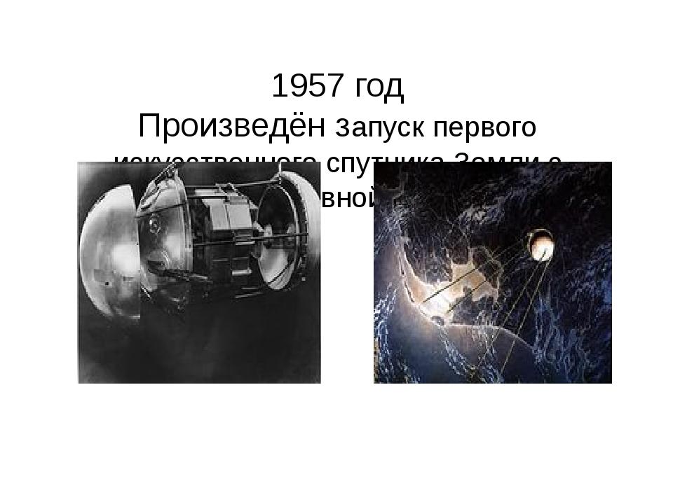1957 год Произведён запуск первого искусственного спутника Земли с подмосков...