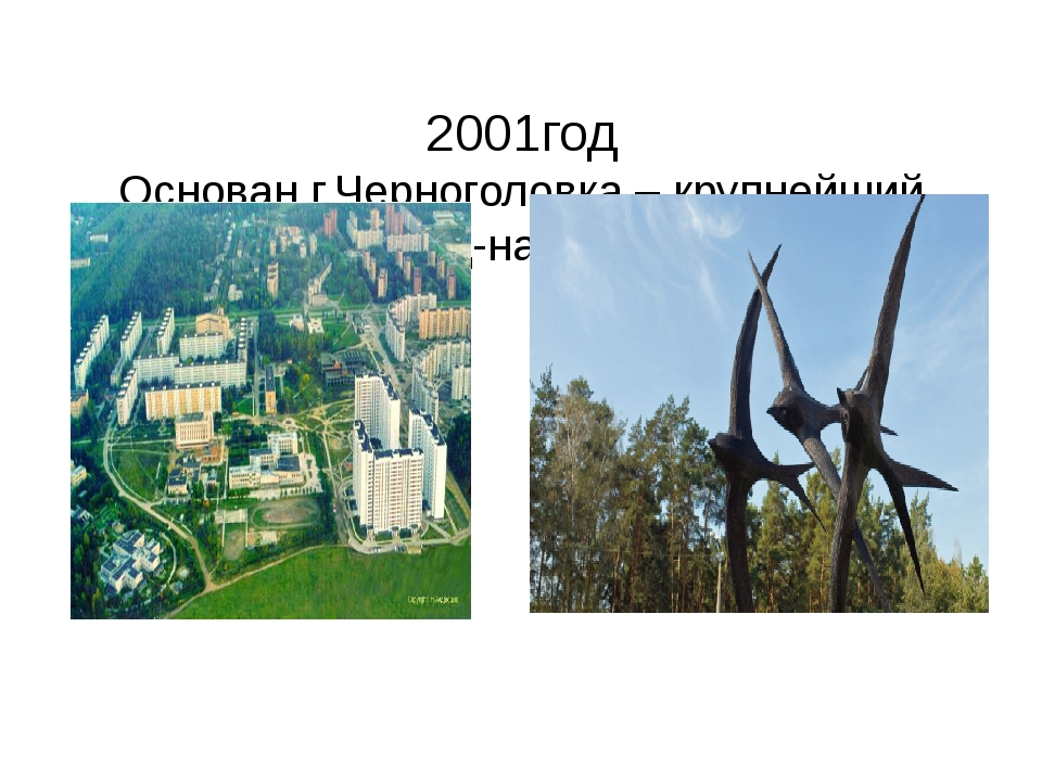 2001год Основан г.Черноголовка – крупнейший город-наукоград