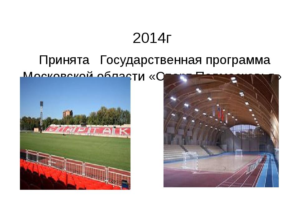 2014г Принята Государственная программа Московской области «Спорт Подмосковья»