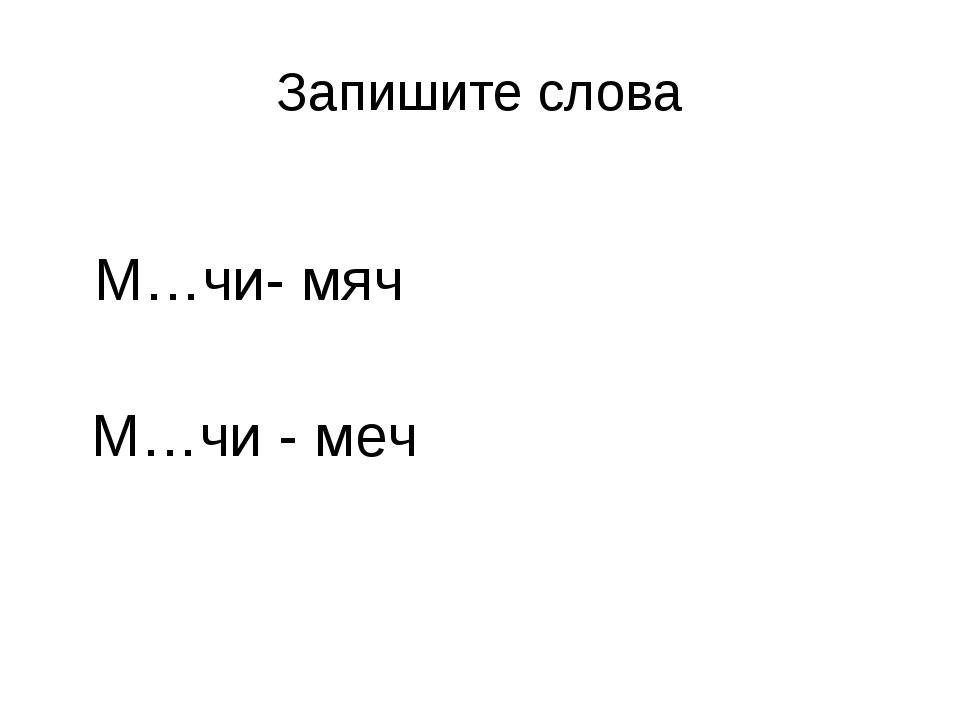 Запишите слова М…чи- мяч М…чи - меч