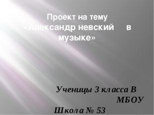 Проект на тему «Александр невский в музыке»  Ученицы 3 класса В МБОУ Школ