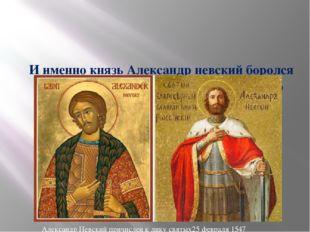 И именно князь Александр невский боролся за веру православную, за великие де