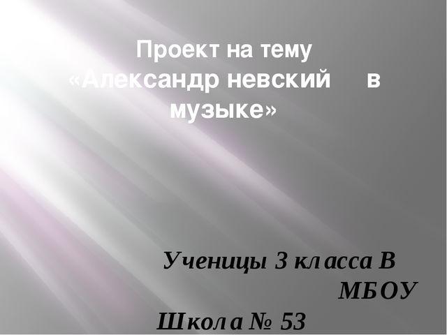 Проект на тему «Александр невский в музыке»  Ученицы 3 класса В МБОУ Школ...