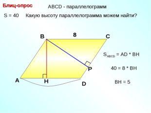 S = 40 Какую высоту параллелограмма можем найти? Блиц-опрос А В С 8 8 SABCD =