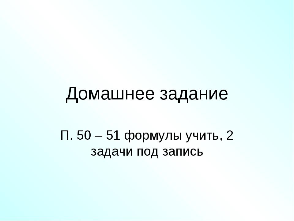 Домашнее задание П. 50 – 51 формулы учить, 2 задачи под запись
