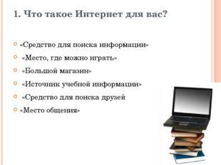1. Что такое Интернет для вас? «Средство для поиска информации» «Место, где м