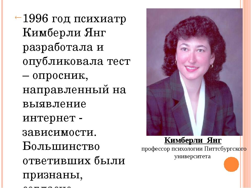 1996 год психиатр Кимберли Янг разработала и опубликовала тест – опросник, н...