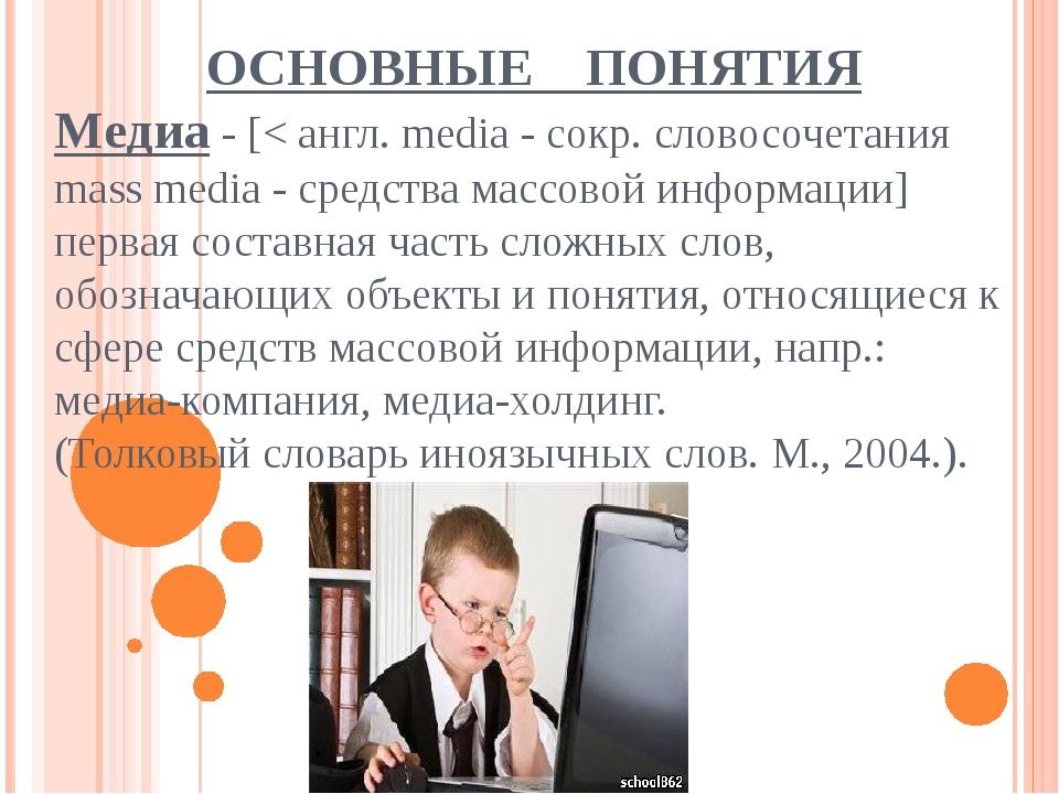 ОСНОВНЫЕ ПОНЯТИЯ Медиа - [< англ. media - сокр. словосочетания mass media -...