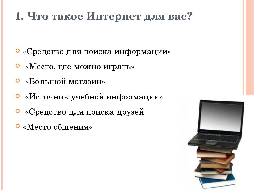 1. Что такое Интернет для вас? «Средство для поиска информации» «Место, где м...