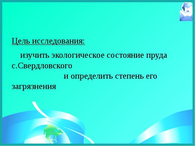 Цель исследования:  изучить экологическое состояние пруда c.Свердловского и...