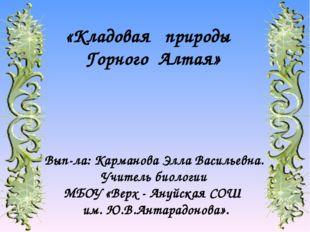 «Кладовая природы Горного Алтая» Вып-ла: Карманова Элла Васильевна. Учитель б