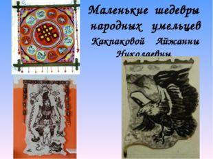 Маленькие шедевры народных умельцев Какпаковой Айжанны Николаевны