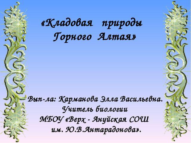 «Кладовая природы Горного Алтая» Вып-ла: Карманова Элла Васильевна. Учитель б...