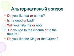 Альтернативный вопрос Do you like tea or coffee? Is he good or bad? Will you