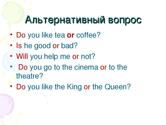 Альтернативный вопрос Do you like tea or coffee? Is he good or bad? Will you...