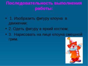 Последовательность выполнения работы: 1. Изобразить фигуру клоуна в движени