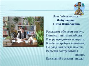 Наш библиотекарь, Ямбулатова Нина Николаевна Расскажет обо всем вокруг, Помож
