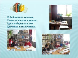 В библиотеке тишина, Стоят на полках книжки. Здесь набираются ума Девчонки и