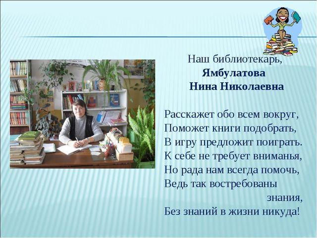 Наш библиотекарь, Ямбулатова Нина Николаевна Расскажет обо всем вокруг, Помож...