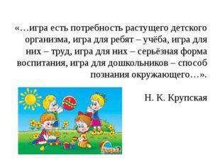 «…игра есть потребность растущего детского организма, игра для ребят – учёба