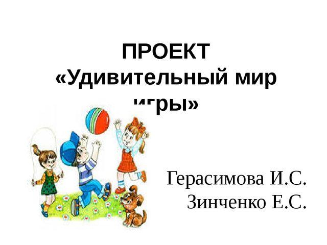 ПРОЕКТ «Удивительный мир игры» Герасимова И.С. Зинченко Е.С.