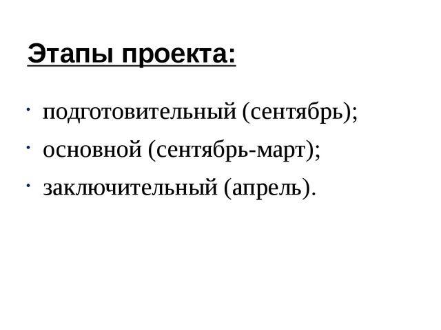 Этапы проекта: подготовительный (сентябрь); основной (сентябрь-март); заключи...