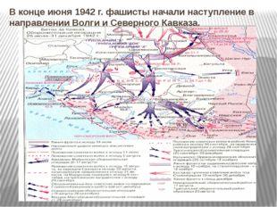В конце июня 1942 г. фашисты начали наступление в направлении Волги и Северно