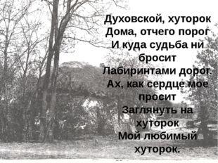 Духовской, хуторок Дома, отчего порог И куда судьба ни бросит Лабиринтами до