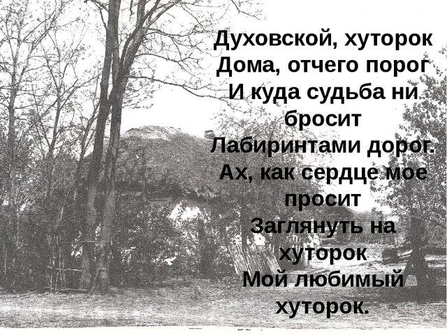 Духовской, хуторок Дома, отчего порог И куда судьба ни бросит Лабиринтами до...