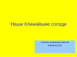 Наши ближайшие соседи Учитель начальных классов Харченко Д.В.