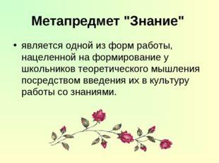 """Метапредмет """"Знание"""" является одной из форм работы, нацеленной на формировани"""