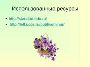 Использованные ресурсы http://standart.edu.ru/ http://ielf.ucoz.ru/publ/semin