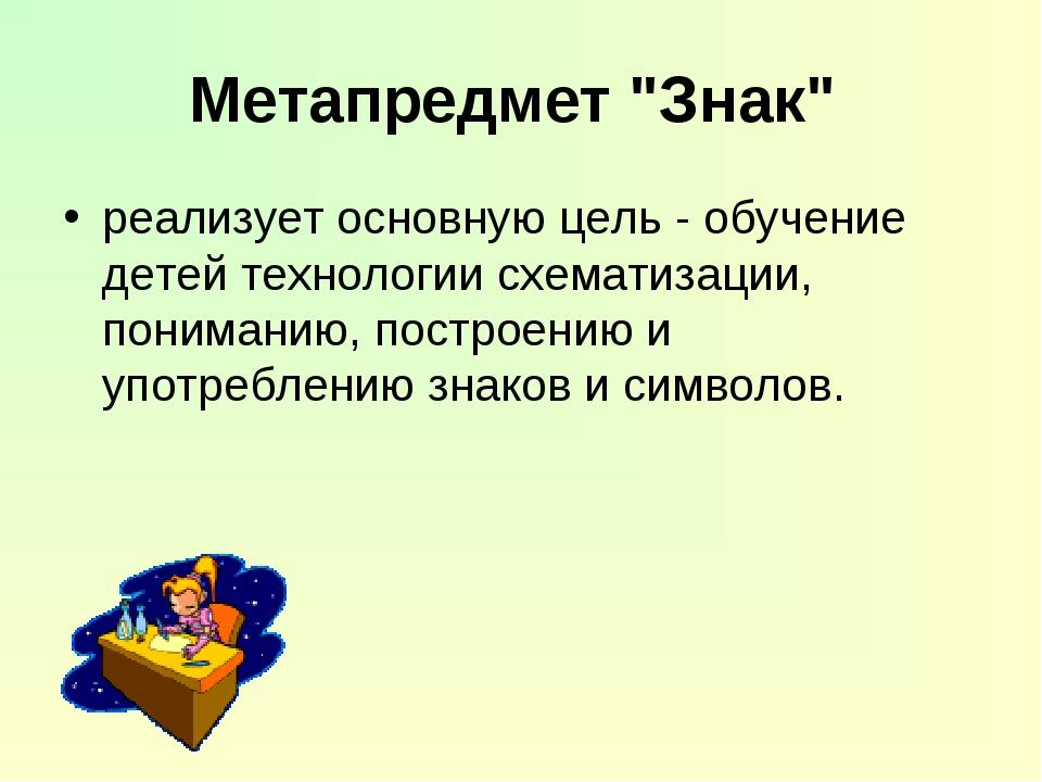 """Метапредмет """"Знак"""" реализует основную цель - обучение детей технологии схемат..."""