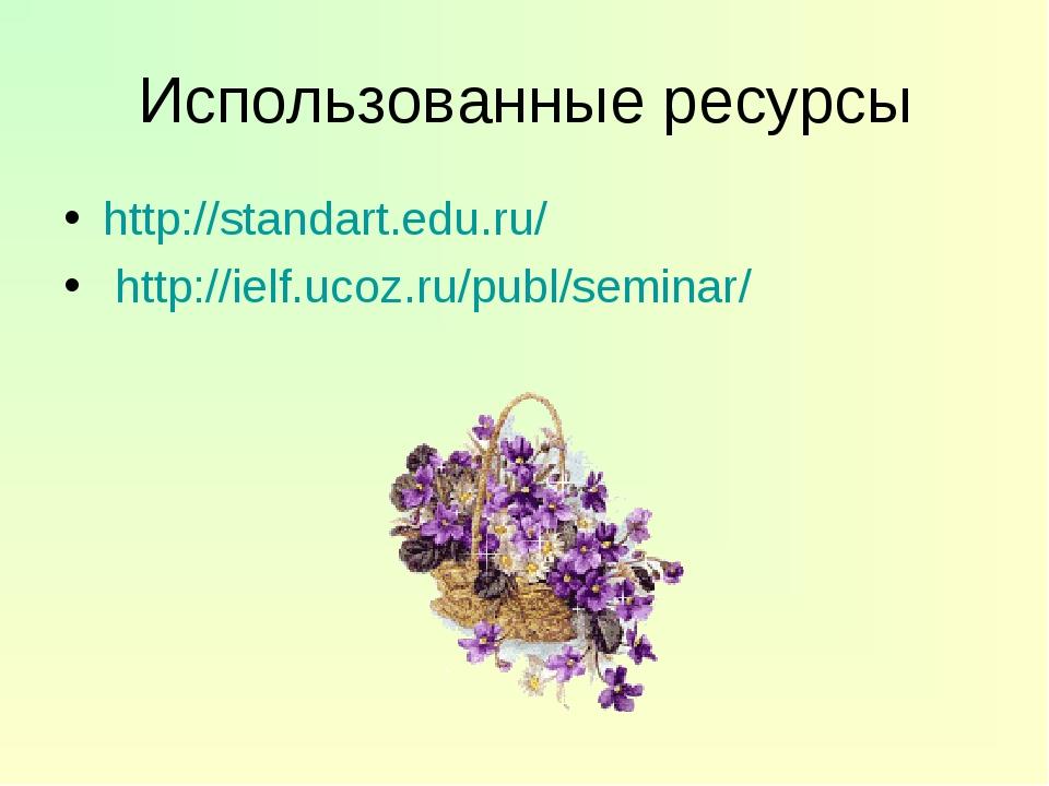 Использованные ресурсы http://standart.edu.ru/ http://ielf.ucoz.ru/publ/semin...