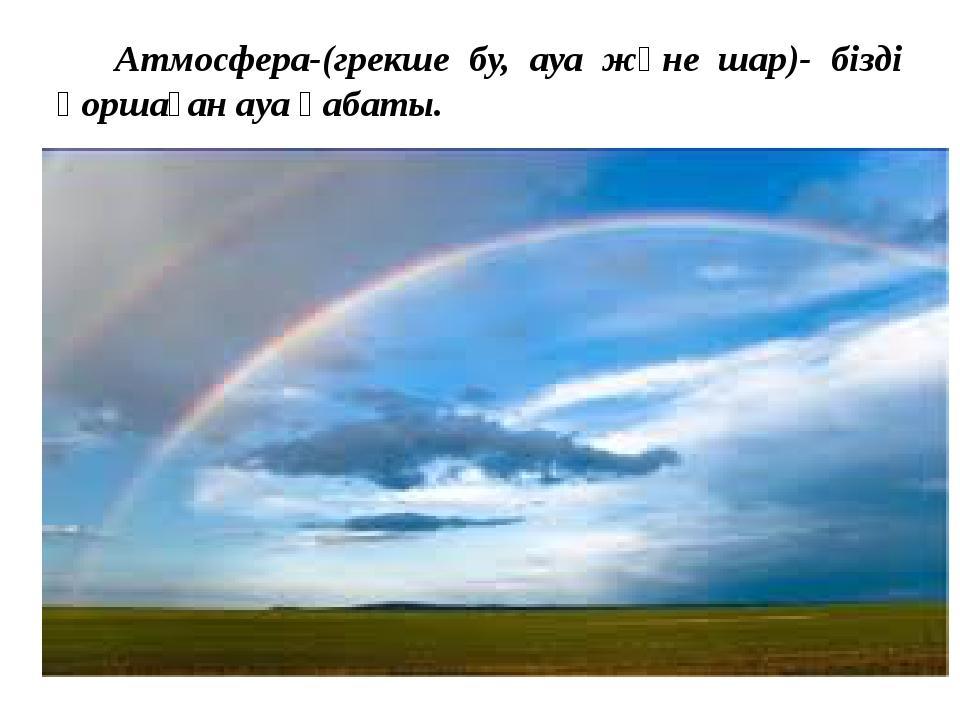 Атмосфера-(грекше бу, ауа және шар)- бізді қоршаған ауа қабаты.