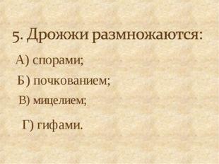 А) спорами; Б) почкованием; В) мицелием; Г) гифами.