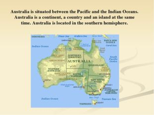Australia is situated between the Pacific and the Indian Oceans. Australia is