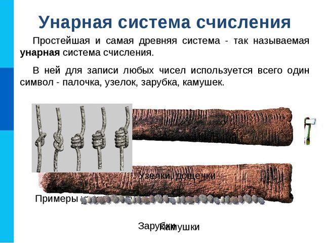 Простейшая и самая древняя система - так называемая унарная система счисления...