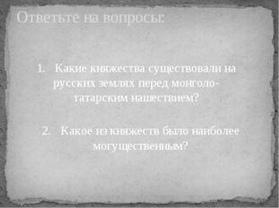 Ответьте на вопросы: 1. Какие княжества существовали на русских землях пере